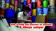 EVDE ÜRETİYOR, 6 ÜLKEYE SATIYOR