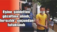 EŞİNE ŞİDDETTEN GÖZALTINA ALINDI, 'HIRSIZLIK' SUÇUNDAN TUTUKLANDI