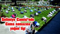 SELİMİYE CAMİSİ'NDE CUMA NAMAZINA YOĞUN İLGİ