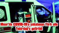 ANNELERİ COVİD-19'A YAKALANAN TÜRK AİLE, MISIR'DAN AMBULANS UÇAKLA GETİRİLDİ