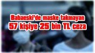 BABAESKİ'DE MASKE TAKMAYAN 57 KİŞİYE 25 BİN TL CEZA