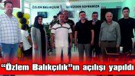 """""""ÖZLEM BALIKÇILIK""""IN AÇILIŞI YAPILDI"""