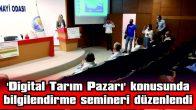 'DİGİTAL TARIM PAZARI' KONUSUNDA  BİLGİLENDİRME SEMİNERİ DÜZENLENDİ