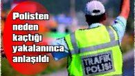 POLİSTEN NEDEN KAÇTIĞI YAKALANINCA ANLAŞILDI