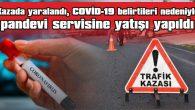 KAZADA YARALANDI, COVİD-19 BELİRTİLERİ NEDENİYLE  PANDEMİ SERVİSİNE YATIŞI YAPILDI
