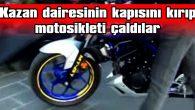 KAZAN DAİRESİNİN KAPISINI KIRIP MOTOSİKLETİ ÇALDILAR