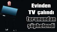 EVİNDEN TV ÇALINDI, TORUNUNDAN ŞÜPHELENDİ