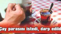 ÇAY PARASINI İSTEDİ, DARP EDİLDİ