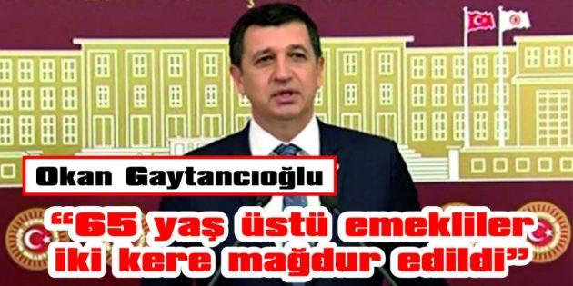 """GAYTANCIOĞLU: """"65 YAŞ ÜSTÜ EMEKLİLER İKİ KERE MAĞDUR EDİLDİ"""""""