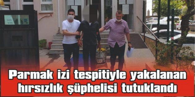 PARMAK İZİ TESPİTİYLE YAKALANAN HIRSIZLIK ŞÜPHELİSİ TUTUKLANDI