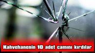 KAHVEHANENİN 10 ADET CAMINI KIRDILAR