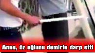 ANNE, ÖZ OĞLUNU DEMİRLE DARP ETTİ