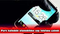 PARK HALİNDEKİ OTOMOBİLDEN CEP TELEFONU ÇALINDI