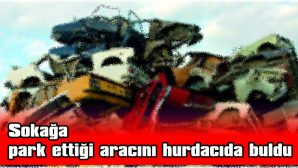 SOKAĞA PARK ETTİĞİ ARACINI HURDACIDA BULDU