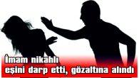 İMAM NİKAHLI EŞİNİ DARP ETTİ, GÖZALTINA ALINDI