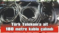 TÜRK TELEKOM'A AİT 180 METRE KABLO ÇALINDI