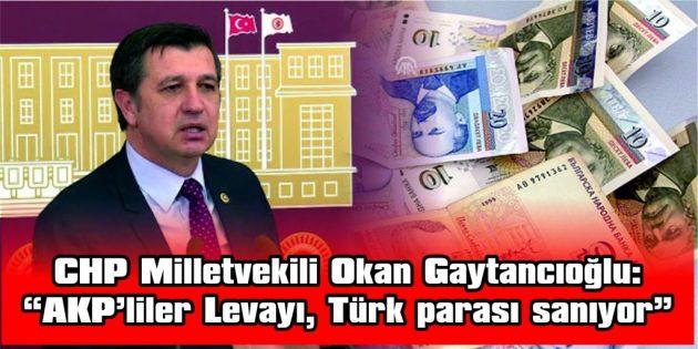 """CHP MİLLETVEKİLİ OKAN GAYTANCIOĞLU: """"AKP'LİLER LEVAYI, TÜRK PARASI SANIYOR"""""""