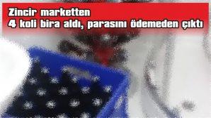 ZİNCİR MARKETTEN 4 KOLİ BİRA ALDI, PARASINI ÖDEMEDEN ÇIKTI