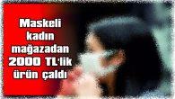 MASKELİ KADIN, MAĞAZADAN 2000 TL'LİK ÜRÜN ÇALDI