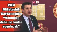 """GAYTANCIOĞLU: """"VATANDAŞ DAHA NE KADAR SOYULACAK"""""""