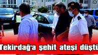 TEKİRDAĞ'A ŞEHİT ATEŞİ DÜŞTÜ