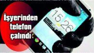 İŞYERİNDEN TELEFON ÇALINDI