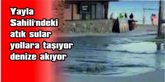 YAYLA SAHİLİ'NDEKİ ATIK SULAR; YOLLARA TAŞIYOR, DENİZE AKIYOR