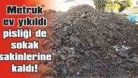 METRUK EV YIKILDI, PİSLİĞİ DE SOKAK SAKİNLERİNE KALDI!