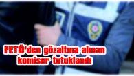 EDİRNE'DE FÖTE'DEN GÖZALTINA ALINAN KOMİSER TUTUKLANDI
