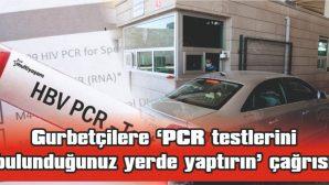 GURBETÇİLERE 'PCR TESTLERİNİ BULUNDUĞUNUZ YERDE YAPTIRIN' ÇAĞRISI