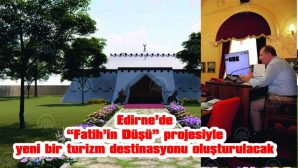"""EDİRNE'DE """"FATİH'İN DÜŞÜ"""" PROJESİYLE YENİ BİR TURİZM DESTİNASYONU OLUŞTURULACAK"""