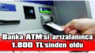 BANKA ATM'Sİ ARIZALANINCA 1.800 TL'SİNDEN OLDU