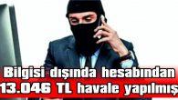 BİLGİSİ DIŞINDA HESABINDAN 13.046 TL HAVALE YAPILMIŞ
