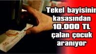 TEKEL BAYİSİNİN KASASINDAN  10.000 TL ÇALAN ÇOCUK ARANIYOR