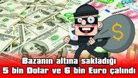 BAZANIN ALTINA SAKLADIĞI 5 BİN DOLAR VE 6 BİN EURO ÇALINDI