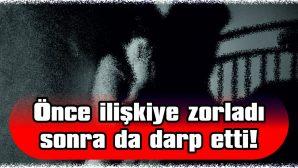 ÖNCE İLİŞKİYE ZORLADI SONRA DA DARP ETTİ!