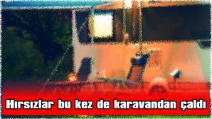 HIRSIZLAR BU KEZ DE KARAVANDAN ÇALDI
