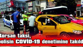KORSAN TAKSİ, POLİSİN COVİD-19 DENETİMİNE TAKILDI
