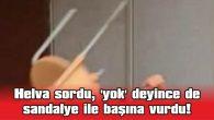 HELVA SORDU, 'YOK' DEYİNCE DE SANDALYE İLE BAŞINA VURDU!