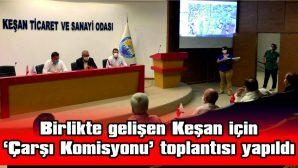 BİRLİKTE GELİŞEN KEŞAN İÇİN 'ÇARŞI KOMİSYONU' TOPLANTISI YAPILDI