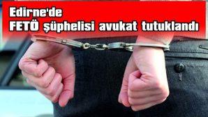 EDİRNE'DE FETÖ ŞÜPHELİSİ AVUKAT TUTUKLANDI