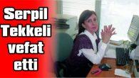 SERPİL TEKKELİ VEFAT ETTİ