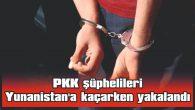 PKK ŞÜPHELİLERİ YUNANİSTAN'A KAÇARKEN YAKALANDI