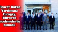 TİCARET BAKAN YARDIMCISI TURAGAY, EDİRNE'DE İNCELEMELERDE BULUNDU