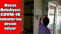 KEŞAN BELEDİYESİ COVİD-19 ÖNLEMLERINE DEVAM EDIYOR