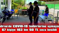 EDİRNE'DE COVİD-19 TEDBİRLERİNE UYMAYAN 67 KİŞİYE 103 BİN 50 TL CEZA KESİLDİ