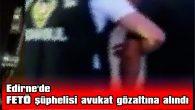 EDİRNE'DE FETÖ ŞÜPHELİSİ AVUKAT GÖZALTINA ALINDI