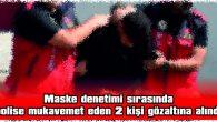 MASKE DENETİMİ SIRASINDA POLİSE MUKAVEMET EDEN 2 KİŞİ GÖZALTINA ALINDI