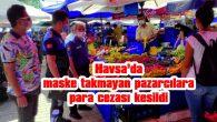 HAVSA'DA MASKE TAKMAYAN PAZARCILARA CEZA KESİLDİ