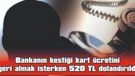 BANKANIN KESTİĞİ KART ÜCRETİNİ GERİ ALMAK İSTERKEN 520 TL DOLANDIRILDI